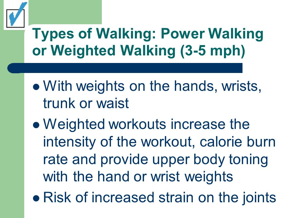 Types of Walking: Power Walking or Weighted Walking (3-5 mph) With weights on the hands, wrists, trunk or waist Weighted workouts increase the intensity of the workout, calorie burn rate and provide upper body toning with the hand or wrist weights Risk of increased strain on the joints