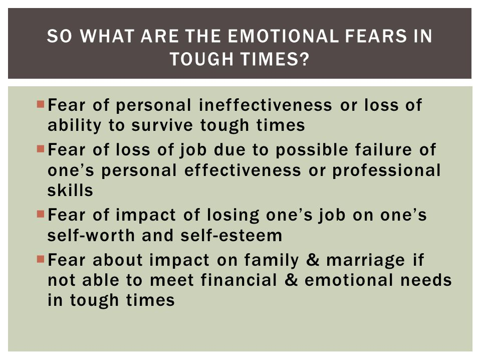 Fear of personal ineffectiveness or loss of ability to survive tough times Fear of loss of job due to possible failure of ones personal effectiveness or professional skills Fear of impact of losing ones job on ones self-worth and self-esteem Fear about impact on family & marriage if not able to meet financial & emotional needs in tough times SO WHAT ARE THE EMOTIONAL FEARS IN TOUGH TIMES