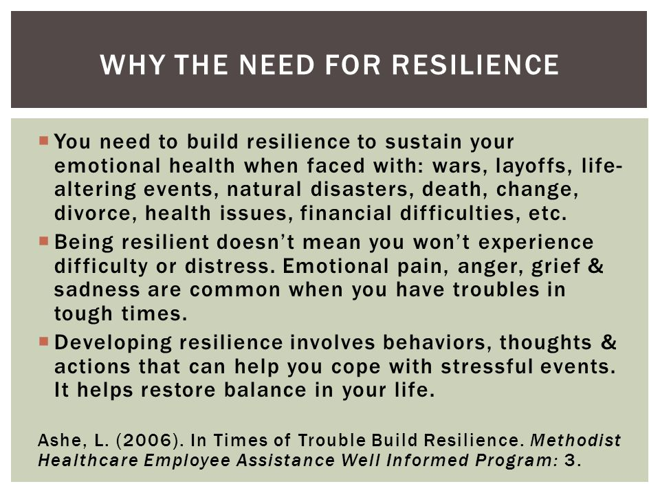 You need to build resilience to sustain your emotional health when faced with: wars, layoffs, life- altering events, natural disasters, death, change, divorce, health issues, financial difficulties, etc.