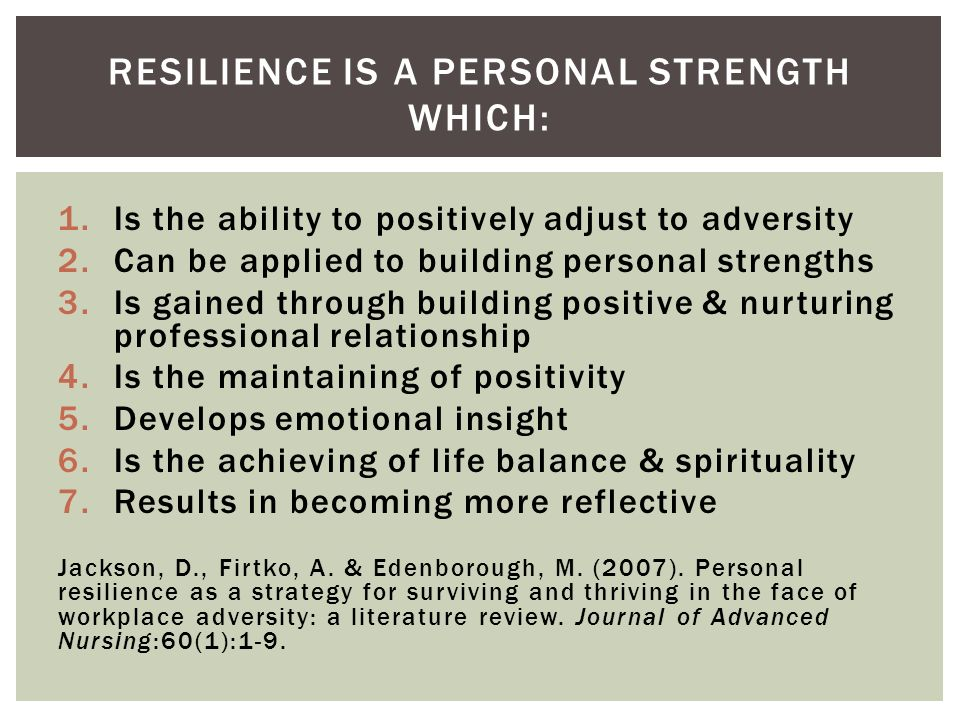 1.Is the ability to positively adjust to adversity 2.Can be applied to building personal strengths 3.Is gained through building positive & nurturing professional relationship 4.Is the maintaining of positivity 5.Develops emotional insight 6.Is the achieving of life balance & spirituality 7.Results in becoming more reflective Jackson, D., Firtko, A.