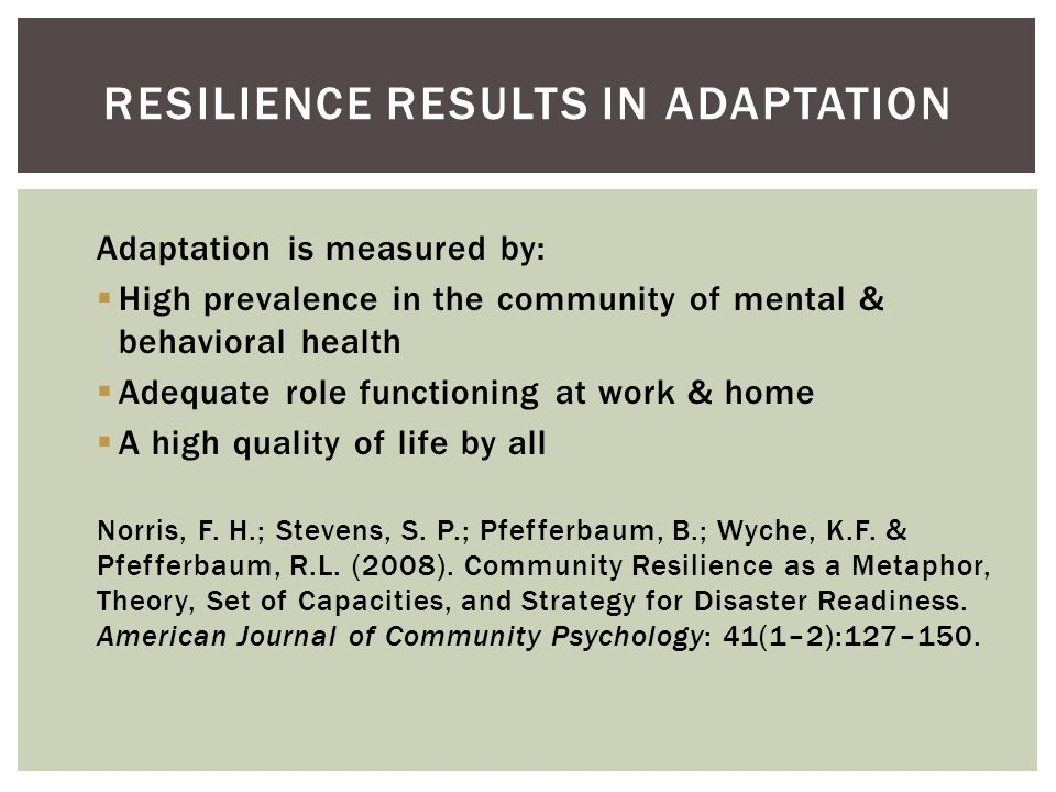 Adaptation is measured by: High prevalence in the community of mental & behavioral health Adequate role functioning at work & home A high quality of life by all Norris, F.