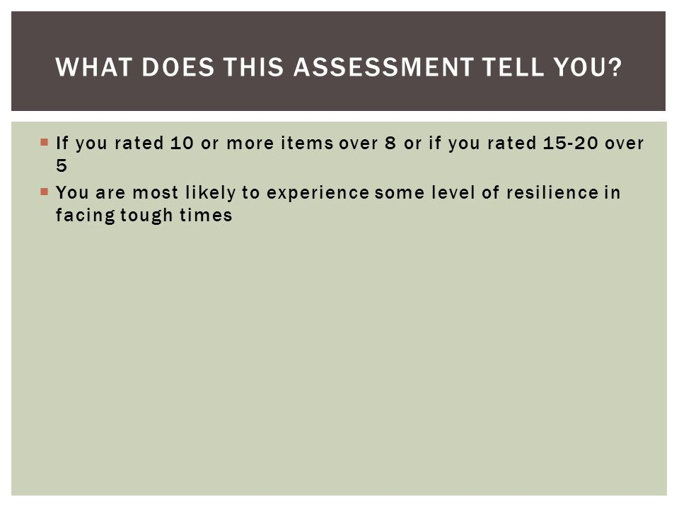 If you rated 10 or more items over 8 or if you rated 15-20 over 5 You are most likely to experience some level of resilience in facing tough times WHAT DOES THIS ASSESSMENT TELL YOU