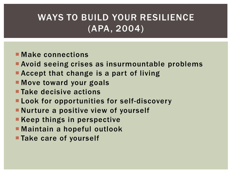 Make connections Avoid seeing crises as insurmountable problems Accept that change is a part of living Move toward your goals Take decisive actions Look for opportunities for self-discovery Nurture a positive view of yourself Keep things in perspective Maintain a hopeful outlook Take care of yourself WAYS TO BUILD YOUR RESILIENCE (APA, 2004)