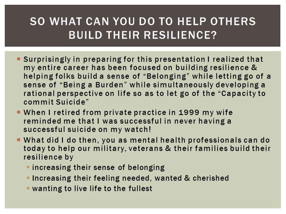 Surprisingly in preparing for this presentation I realized that my entire career has been focused on building resilience & helping folks build a sense of Belonging while letting go of a sense of Being a Burden while simultaneously developing a rational perspective on life so as to let go of the Capacity to commit Suicide When I retired from private practice in 1999 my wife reminded me that I was successful in never having a successful suicide on my watch.