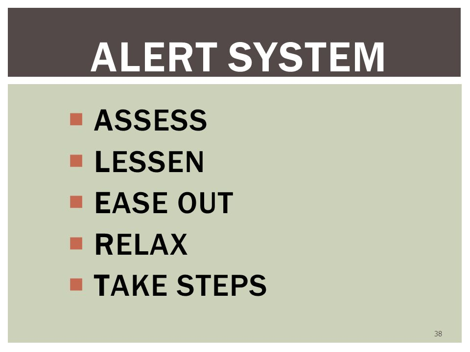 38 ALERT SYSTEM ASSESS LESSEN EASE OUT RELAX TAKE STEPS