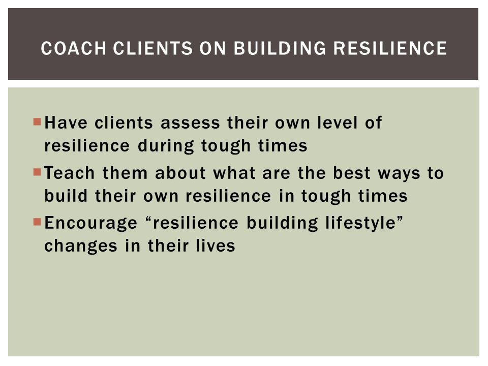 Have clients assess their own level of resilience during tough times Teach them about what are the best ways to build their own resilience in tough times Encourage resilience building lifestyle changes in their lives COACH CLIENTS ON BUILDING RESILIENCE