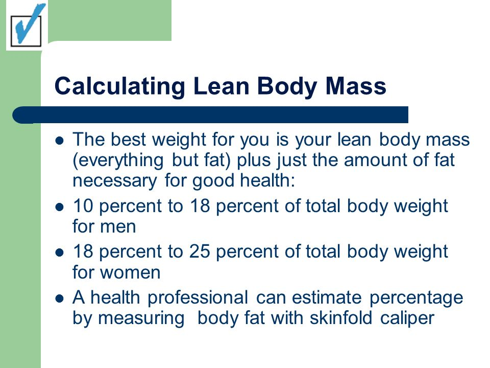 Calculating Lean Body Mass The best weight for you is your lean body mass (everything but fat) plus just the amount of fat necessary for good health: 10 percent to 18 percent of total body weight for men 18 percent to 25 percent of total body weight for women A health professional can estimate percentage by measuring body fat with skinfold caliper