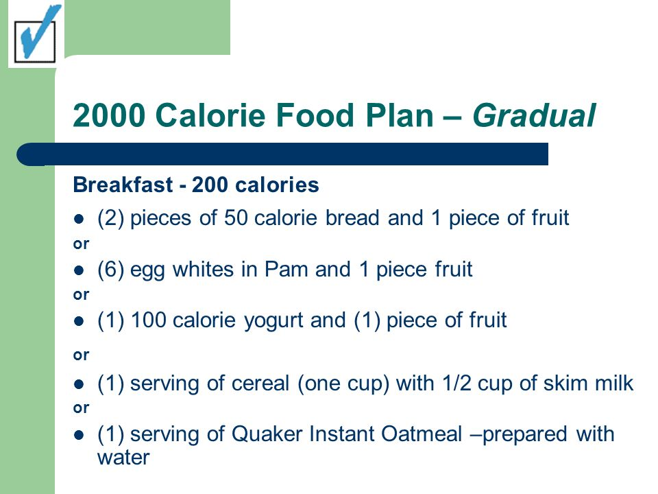2000 Calorie Food Plan – Gradual Breakfast - 200 calories (2) pieces of 50 calorie bread and 1 piece of fruit or (6) egg whites in Pam and 1 piece fruit or (1) 100 calorie yogurt and (1) piece of fruit or (1) serving of cereal (one cup) with 1/2 cup of skim milk or (1) serving of Quaker Instant Oatmeal –prepared with water