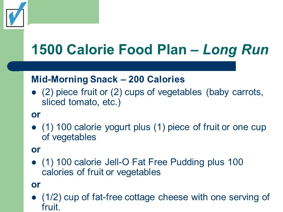 1500 Calorie Food Plan – Long Run Mid-Morning Snack – 200 Calories (2) piece fruit or (2) cups of vegetables (baby carrots, sliced tomato, etc.) or (1) 100 calorie yogurt plus (1) piece of fruit or one cup of vegetables or (1) 100 calorie Jell-O Fat Free Pudding plus 100 calories of fruit or vegetables or (1/2) cup of fat-free cottage cheese with one serving of fruit.