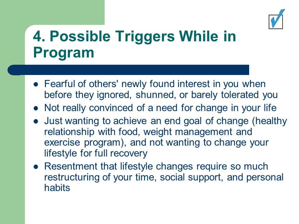 4. Possible Triggers While in Program Fearful of others' newly found interest in you when before they ignored, shunned, or barely tolerated you Not re