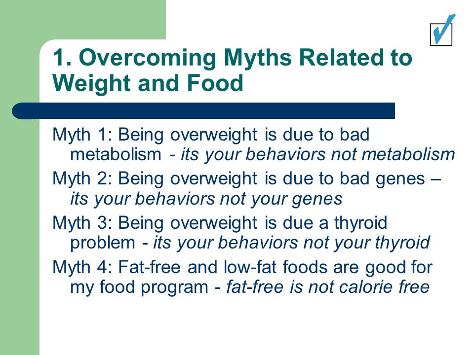 1. Overcoming Myths Related to Weight and Food Myth 1: Being overweight is due to bad metabolism - its your behaviors not metabolism Myth 2: Being ove