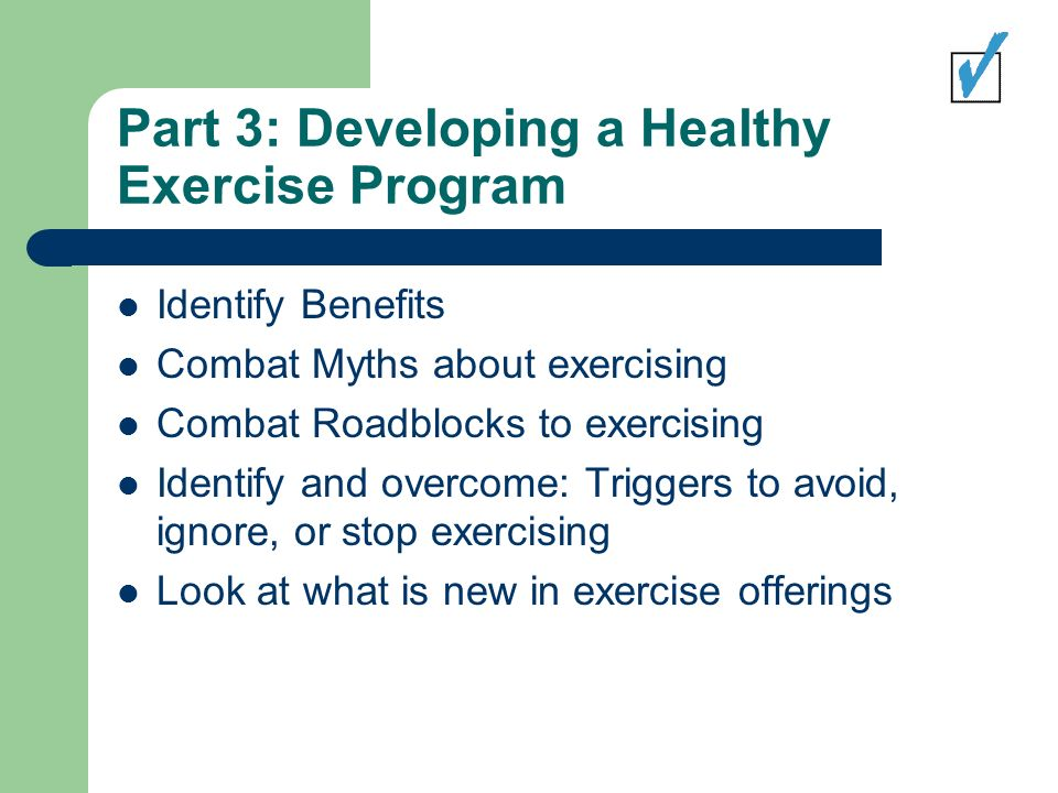 Part 3: Developing a Healthy Exercise Program Identify Benefits Combat Myths about exercising Combat Roadblocks to exercising Identify and overcome: Triggers to avoid, ignore, or stop exercising Look at what is new in exercise offerings