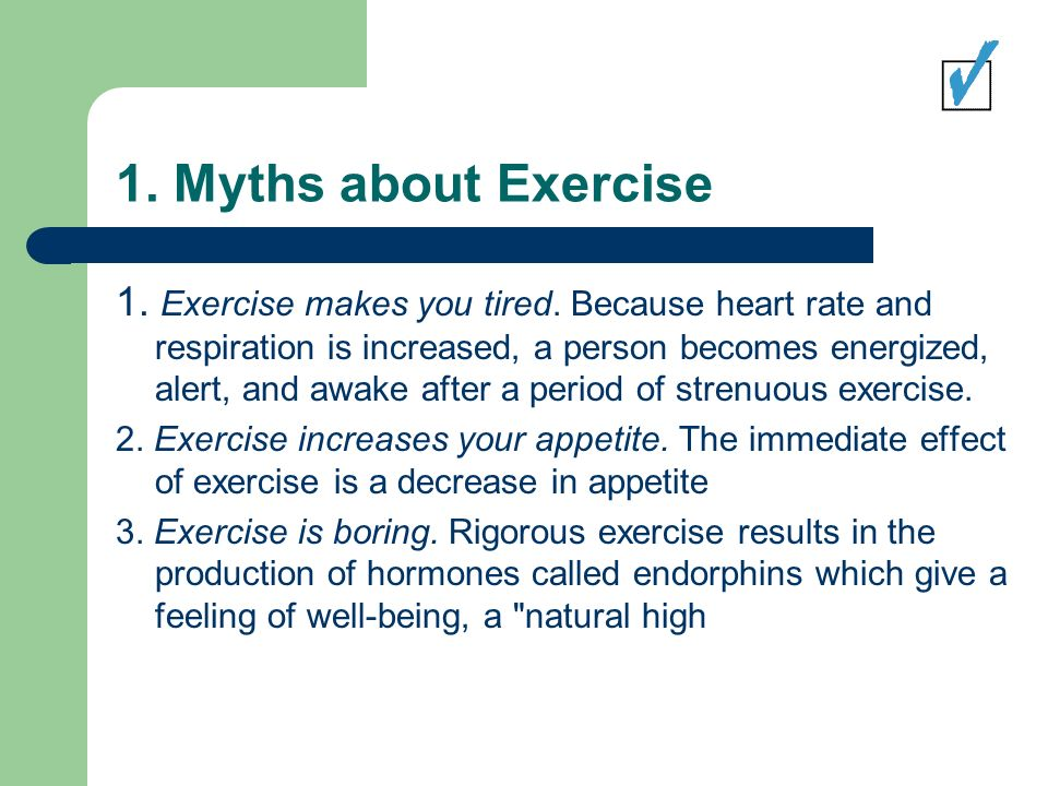 1. Myths about Exercise 1. Exercise makes you tired.