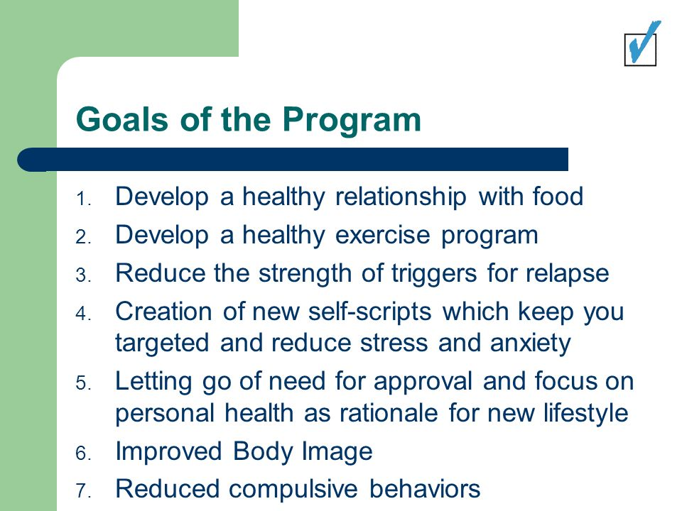 Goals of the Program 1. Develop a healthy relationship with food 2.