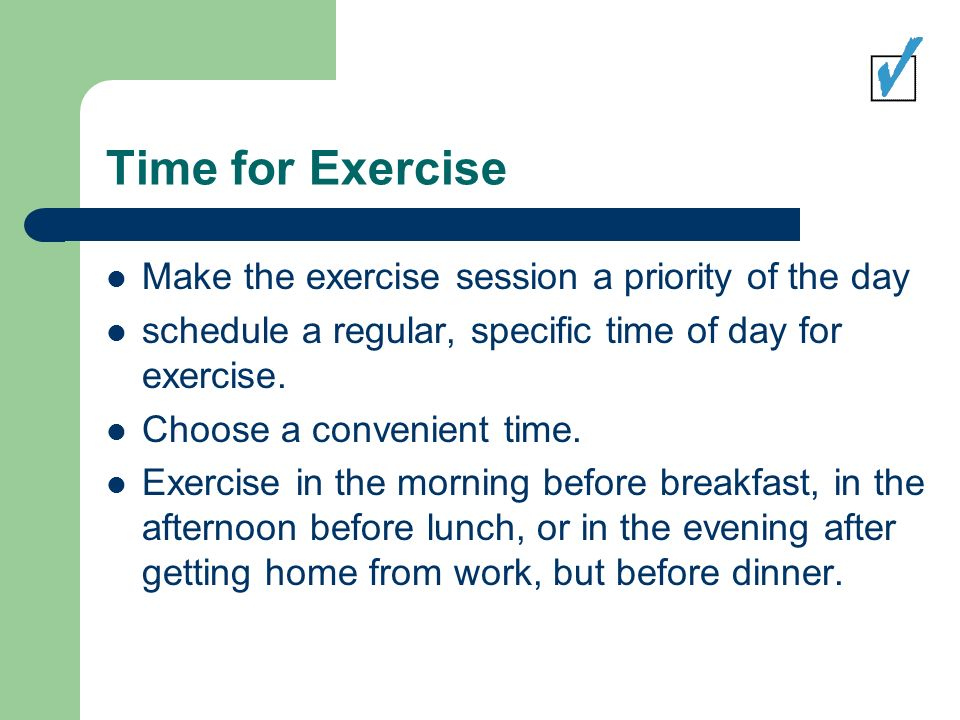 Time for Exercise Make the exercise session a priority of the day schedule a regular, specific time of day for exercise.