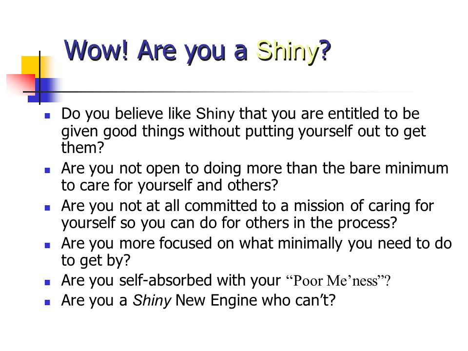 Wow! Are you a Shiny ? Do you believe like Shiny that you are entitled to be given good things without putting yourself out to get them? Are you not o