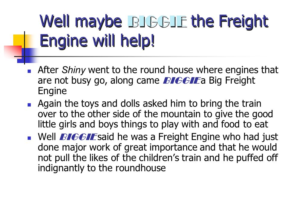 Well maybe BIGGIE the Freight Engine will help! After Shiny went to the round house where engines that are not busy go, along came BIGGIE a Big Freigh