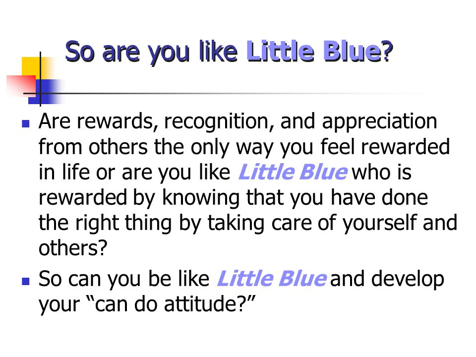 So are you like Little Blue? Are rewards, recognition, and appreciation from others the only way you feel rewarded in life or are you like Little Blue
