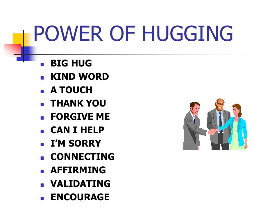 POWER OF HUGGING BIG HUG KIND WORD A TOUCH THANK YOU FORGIVE ME CAN I HELP IM SORRY CONNECTING AFFIRMING VALIDATING ENCOURAGE