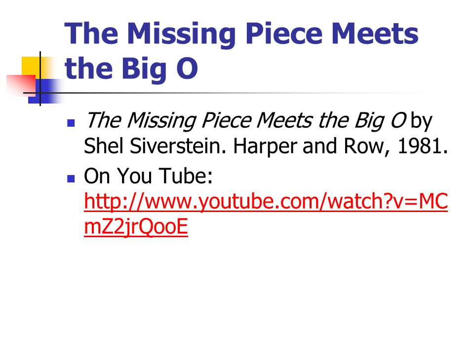 The Missing Piece Meets the Big O The Missing Piece Meets the Big O by Shel Siverstein. Harper and Row, 1981. On You Tube: http://www.youtube.com/watc