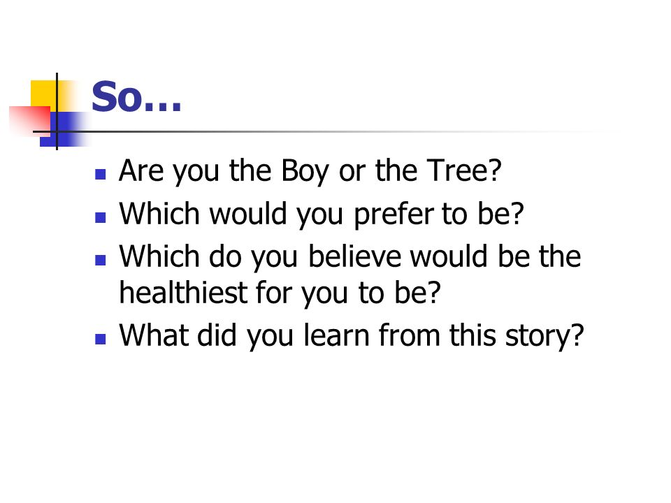 So… Are you the Boy or the Tree? Which would you prefer to be? Which do you believe would be the healthiest for you to be? What did you learn from thi