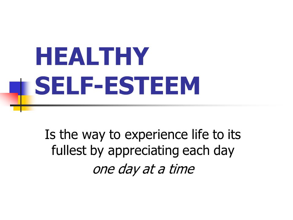 HEALTHY SELF-ESTEEM Is the way to experience life to its fullest by appreciating each day one day at a time
