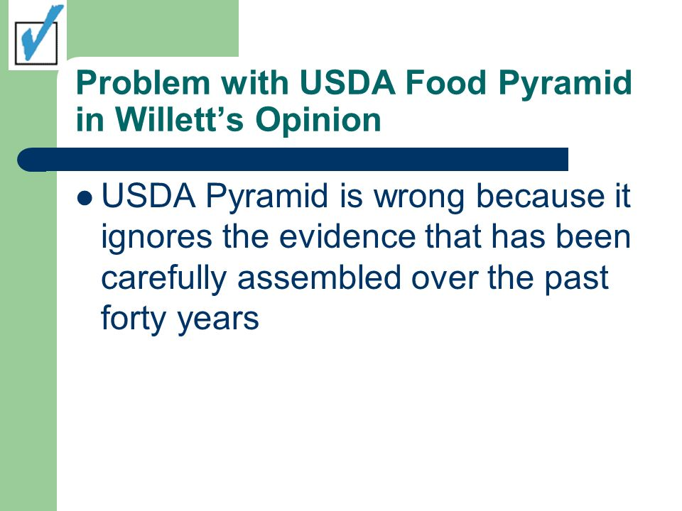 Problem with USDA Food Pyramid in Willetts Opinion USDA Pyramid is wrong because it ignores the evidence that has been carefully assembled over the pa