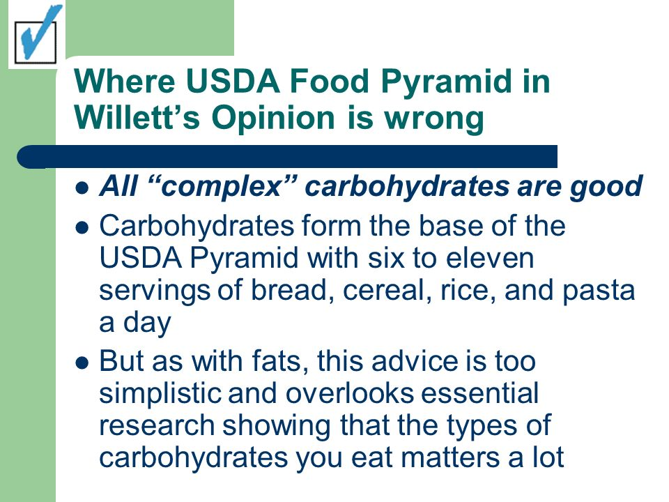 Where USDA Food Pyramid in Willetts Opinion is wrong All complex carbohydrates are good Carbohydrates form the base of the USDA Pyramid with six to el