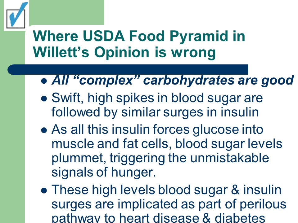 Where USDA Food Pyramid in Willetts Opinion is wrong All complex carbohydrates are good Swift, high spikes in blood sugar are followed by similar surg