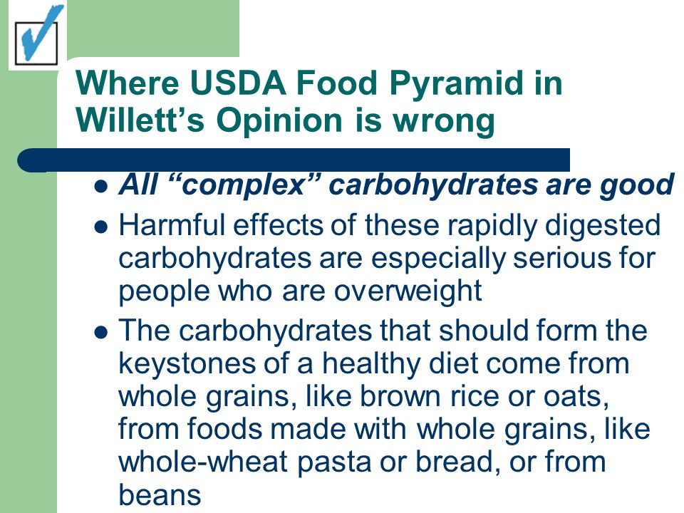 Where USDA Food Pyramid in Willetts Opinion is wrong All complex carbohydrates are good Harmful effects of these rapidly digested carbohydrates are es