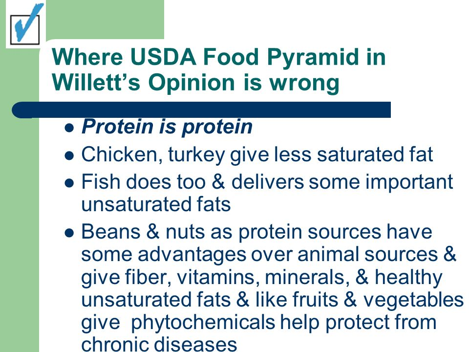 Where USDA Food Pyramid in Willetts Opinion is wrong Protein is protein Chicken, turkey give less saturated fat Fish does too & delivers some importan