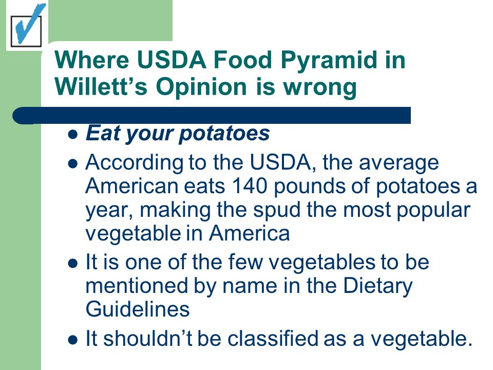 Where USDA Food Pyramid in Willetts Opinion is wrong Eat your potatoes According to the USDA, the average American eats 140 pounds of potatoes a year,