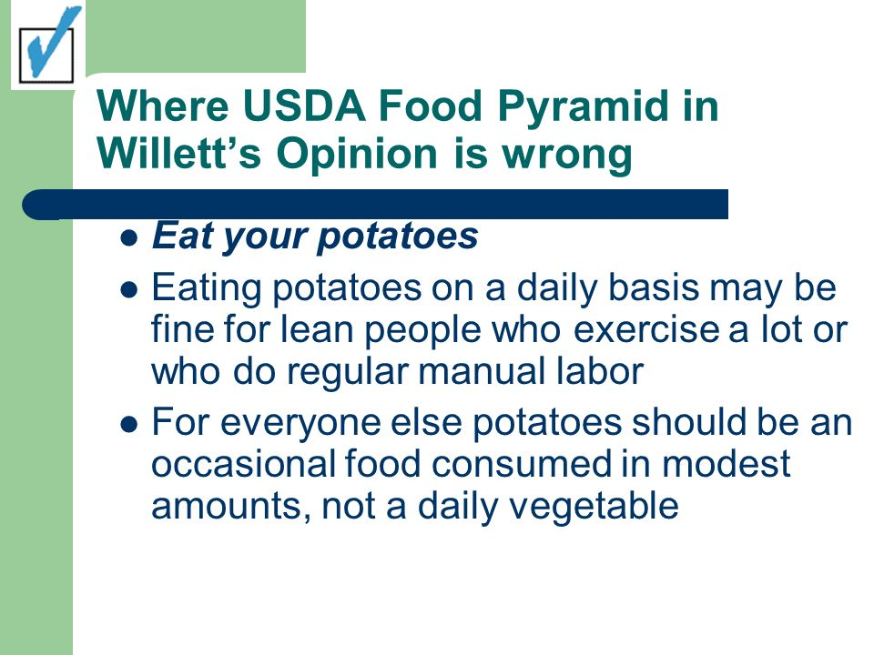 Where USDA Food Pyramid in Willetts Opinion is wrong Eat your potatoes Eating potatoes on a daily basis may be fine for lean people who exercise a lot