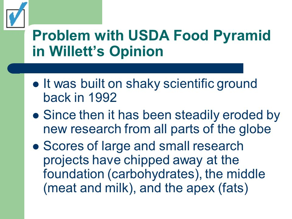 Problem with USDA Food Pyramid in Willetts Opinion It was built on shaky scientific ground back in 1992 Since then it has been steadily eroded by new