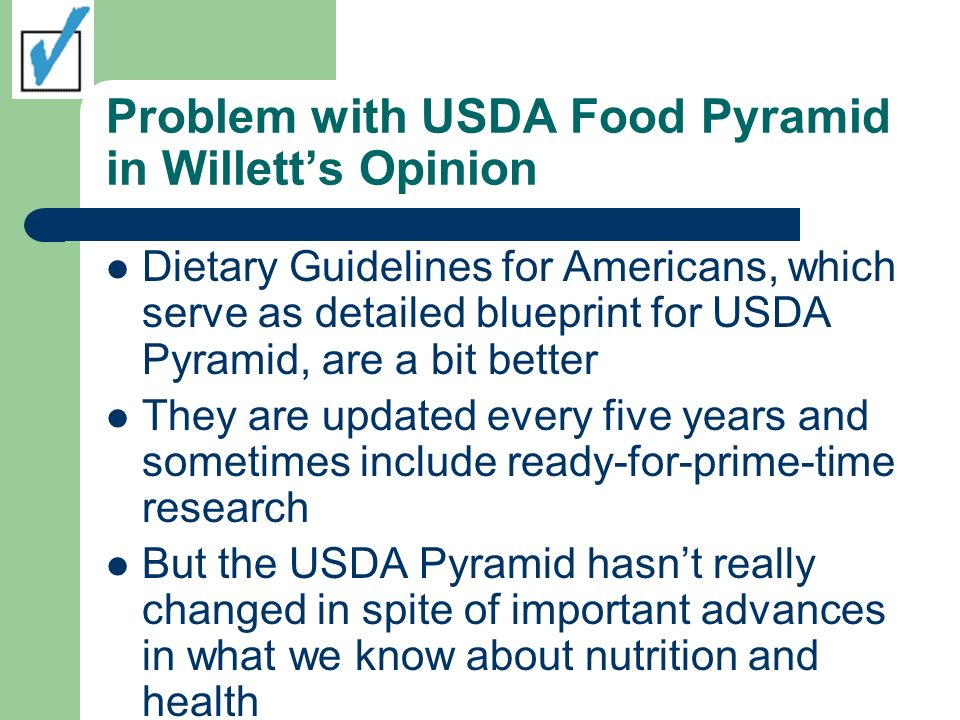 Problem with USDA Food Pyramid in Willetts Opinion Dietary Guidelines for Americans, which serve as detailed blueprint for USDA Pyramid, are a bit bet