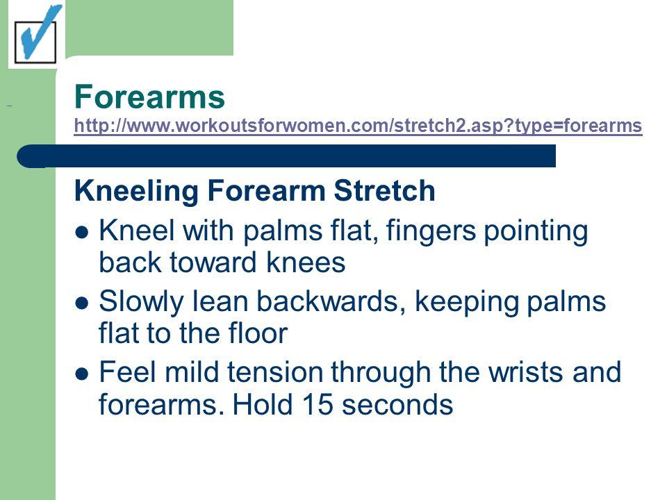 Forearms http://www.workoutsforwomen.com/stretch2.asp?type=forearms http://www.workoutsforwomen.com/stretch2.asp?type=forearms Kneeling Forearm Stretc