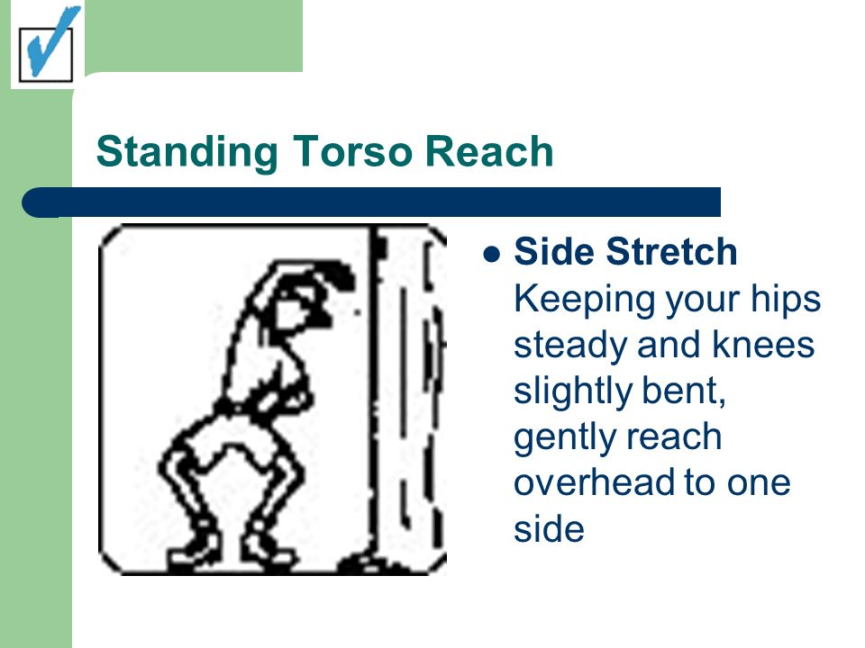 Standing Torso Reach Side Stretch Keeping your hips steady and knees slightly bent, gently reach overhead to one side
