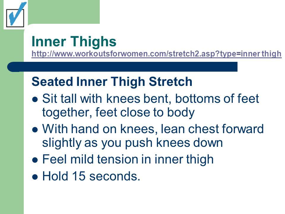 Inner Thighs http://www.workoutsforwomen.com/stretch2.asp?type=inner thigh http://www.workoutsforwomen.com/stretch2.asp?type=inner thigh Seated Inner