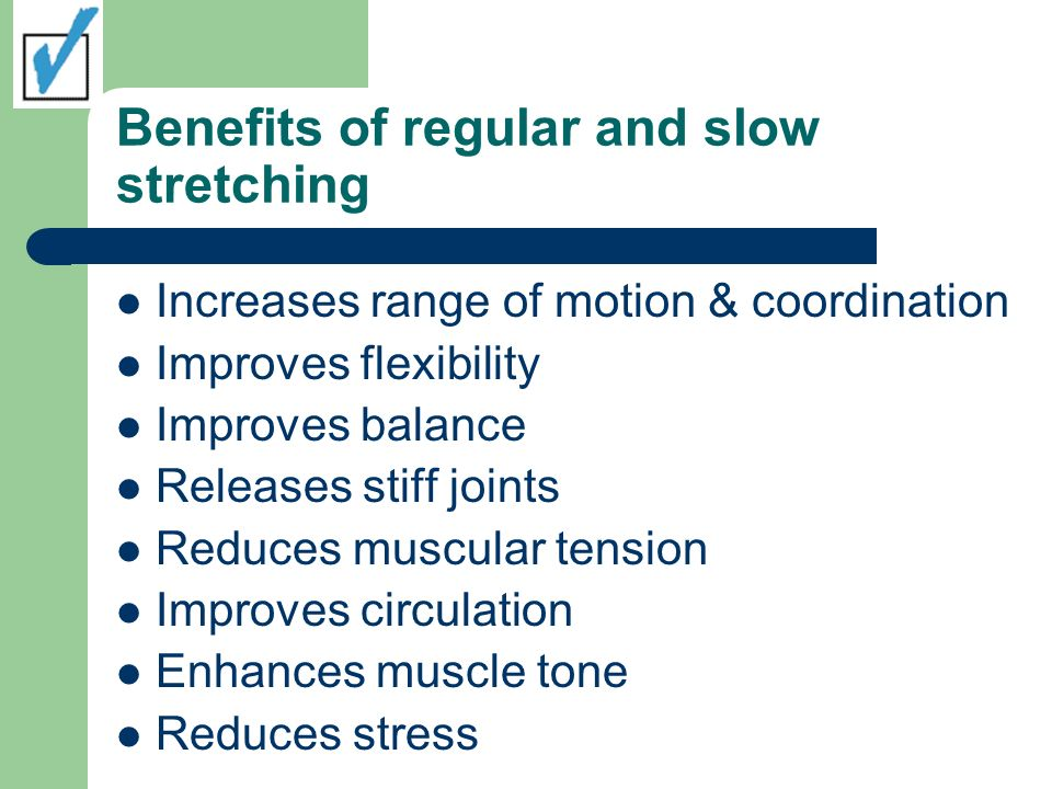 Benefits of regular and slow stretching Increases range of motion & coordination Improves flexibility Improves balance Releases stiff joints Reduces m