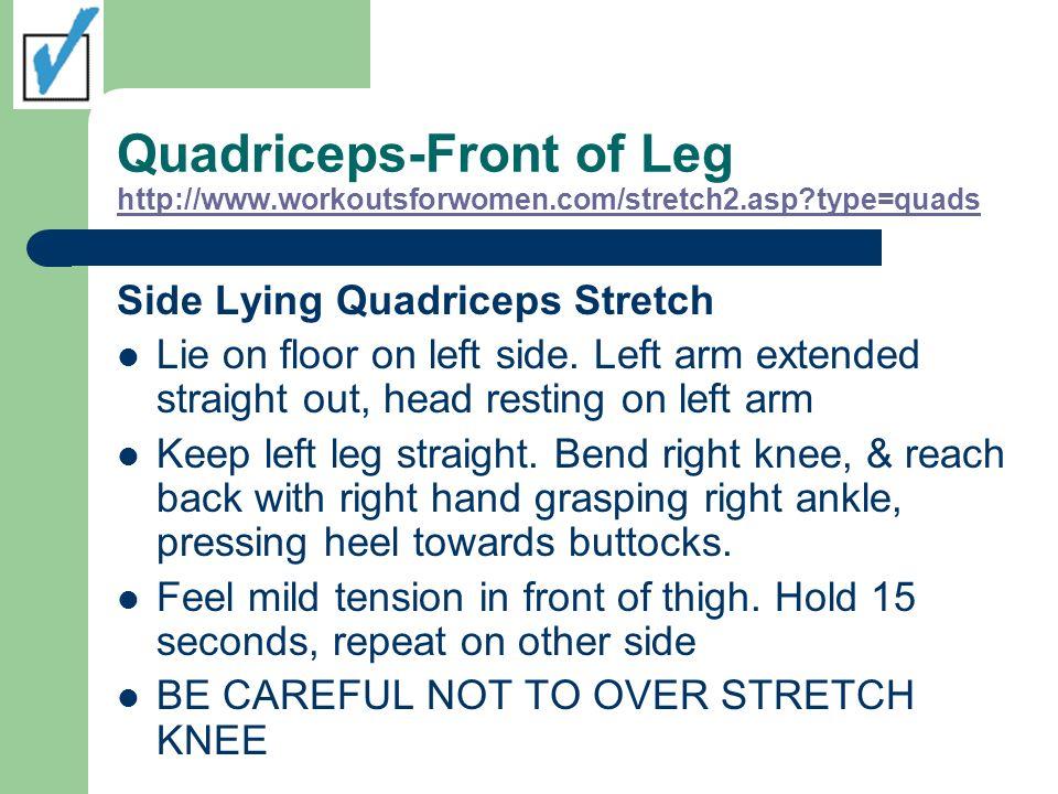 Quadriceps-Front of Leg http://www.workoutsforwomen.com/stretch2.asp?type=quads http://www.workoutsforwomen.com/stretch2.asp?type=quads Side Lying Qua