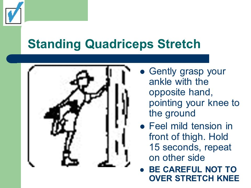 Standing Quadriceps Stretch Gently grasp your ankle with the opposite hand, pointing your knee to the ground Feel mild tension in front of thigh. Hold