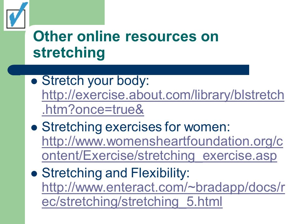 Other online resources on stretching Stretch your body: http://exercise.about.com/library/blstretch.htm?once=true& http://exercise.about.com/library/b