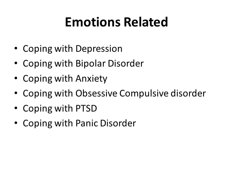 Emotions Related Coping with Depression Coping with Bipolar Disorder Coping with Anxiety Coping with Obsessive Compulsive disorder Coping with PTSD Coping with Panic Disorder
