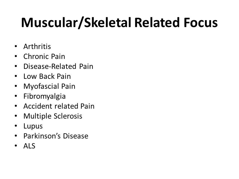 Muscular/Skeletal Related Focus Arthritis Chronic Pain Disease-Related Pain Low Back Pain Myofascial Pain Fibromyalgia Accident related Pain Multiple Sclerosis Lupus Parkinsons Disease ALS