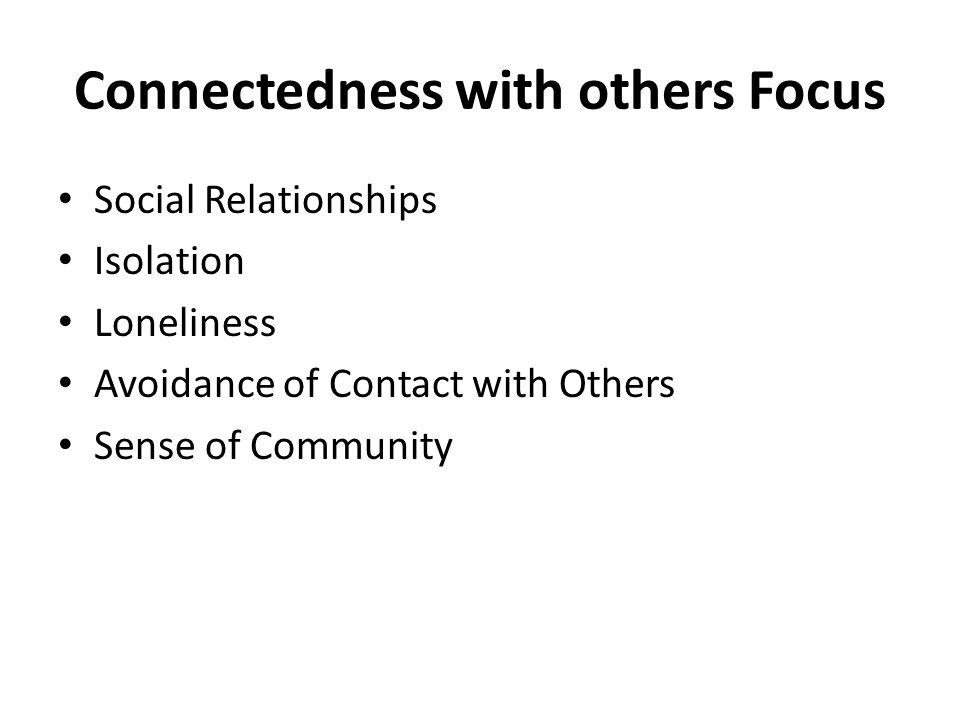 Connectedness with others Focus Social Relationships Isolation Loneliness Avoidance of Contact with Others Sense of Community