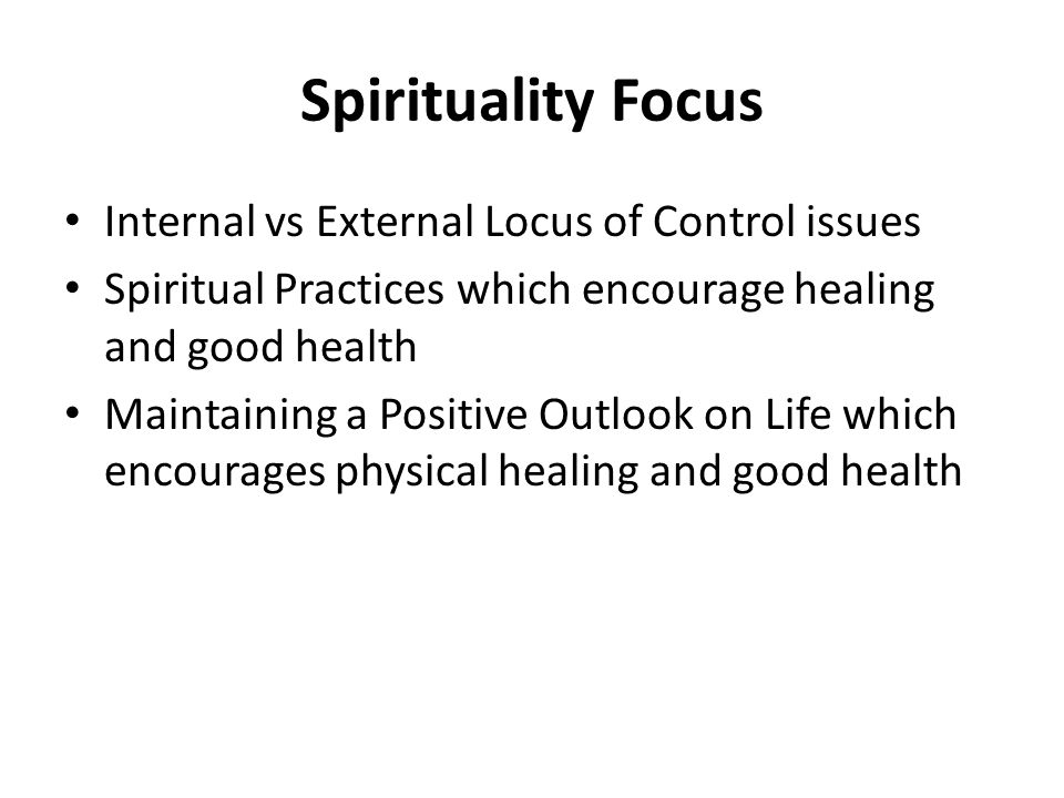 Spirituality Focus Internal vs External Locus of Control issues Spiritual Practices which encourage healing and good health Maintaining a Positive Outlook on Life which encourages physical healing and good health