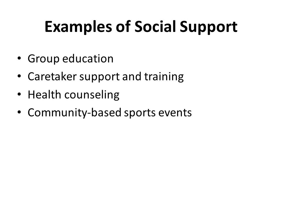 Examples of Social Support Group education Caretaker support and training Health counseling Community-based sports events