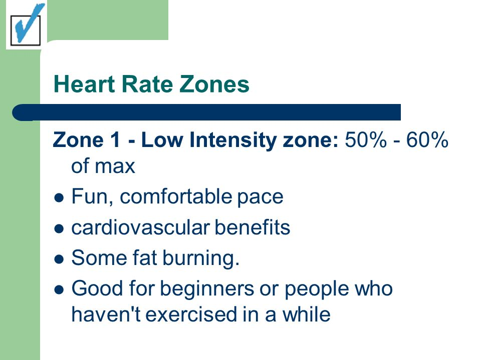 Heart Rate Zones Zone 1 - Low Intensity zone: 50% - 60% of max Fun, comfortable pace cardiovascular benefits Some fat burning.