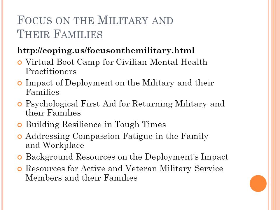 F OCUS ON THE M ILITARY AND T HEIR F AMILIES   Virtual Boot Camp for Civilian Mental Health Practitioners Impact of Deployment on the Military and their Families Psychological First Aid for Returning Military and their Families Building Resilience in Tough Times Addressing Compassion Fatigue in the Family and Workplace Background Resources on the Deployment s Impact Resources for Active and Veteran Military Service Members and their Families