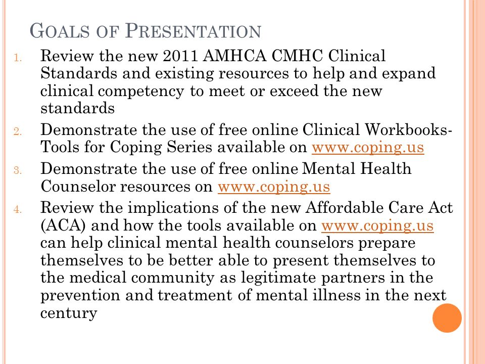 G OALS OF P RESENTATION 1. Review the new 2011 AMHCA CMHC Clinical Standards and existing resources to help and expand clinical competency to meet or
